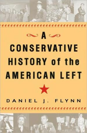 A Conservative History of the American Left   Daniel J. Flynn   Hardcover