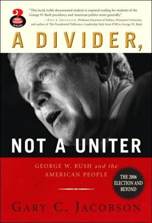 A Divider  Not a Uniter: George W. Bush and the American People  the 2006 Election and Beyond   Gary C. Jacobson   Paperback