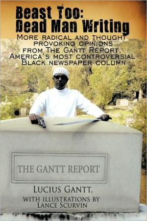 Beast Too Dead Man Writing: More Radical and Thought Provoking Opinions from the Gantt Report  Americas Most Controversial Black Newspaper Column   Lu