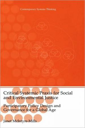 Critical Systems Praxis for Social and Environmental Justice: Participatory Policy Design and Governance for a Global Age   Janet J. McIntyre Mills