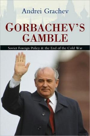 Gorbachevs Gamble: Soviet Foreign Policy and the End of the Cold War   Andrei Grachev   Hardcover