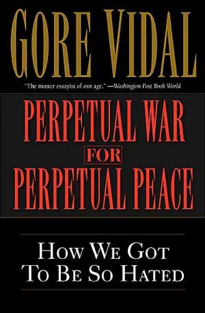 Perpetual War for Perpetual Peace: How We Got to Be So Hated   Gore Vidal   Paperback