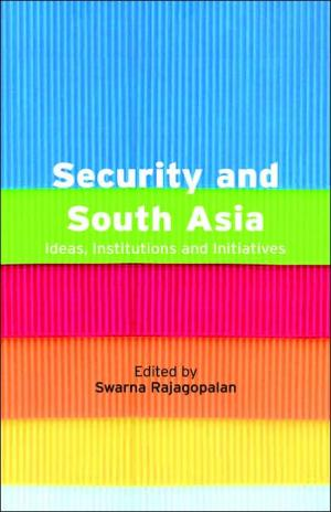 Security and South Asia: Ideas  Institutions and Initiatives   Swarna Rajagopalan   Hardcover