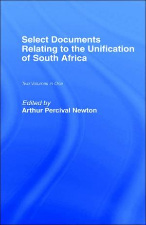 Select Documents Relating to the Unification of South Africa   A. P. Newton   Hardcover