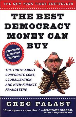 The Best Democracy Money Can Buy: An Investigative Reporter Exposes the Truth About Globalization  Corporate Cons  and High Finance Fraudsters   Greg