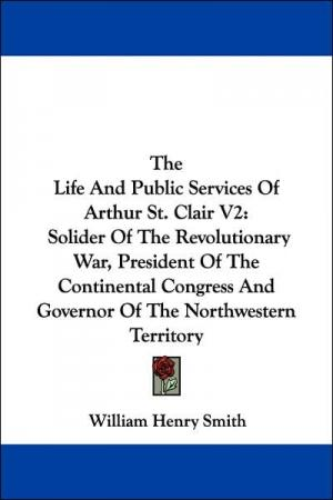 The Life and Public Services of Arthur St. Clair: Solider of the Revolutionary War  President of the Continental Congress and Governor of the Northwes