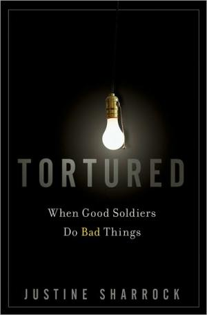 Tortured: When Good Soldiers Do Bad Things   Justine Sharrock   Hardcover