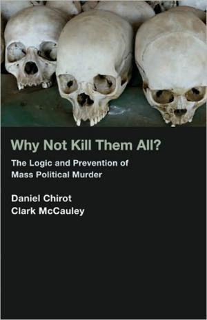 Why Not Kill Them All?: The Logic and Prevention of Mass Political Murder   Daniel Chirot   Paperback