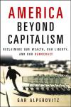 America Beyond Capitalism: Reclaiming Our Wealth  Our Liberty  And Our Democracy   Gar Alperovitz   Paperback