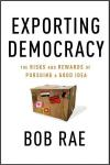 Exporting Democracy: The Risks and Rewards of Pursuing a Good Idea   Bob Rae   Hardcover