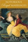 Notorious Royal Marriages: A Juicy Journey Through Nine Centuries of Dynasty  Destiny  and Desire   Leslie Carroll   Paperback