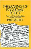 The Making of Economic Policy: Theory and Evidence from Britain and the United States Since 1945   Paul Mosley   Hardcover