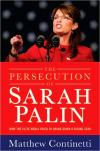The Persecution of Sarah Palin: How the Elite Media Tried to Bring Down a Rising Star   Matthew Continetti   Hardcover